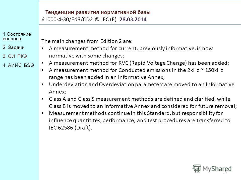 1. Состояние вопроса 2. Задачи 3. СИ ПКЭ 4. АИИС БЭЭ Тенденции развития нормативной базы 61000-4-30/Ed3/CD2 © IEC (E) 28.03.2014 16 The main changes from Edition 2 are: A measurement method for current, previously informative, is now normative with s