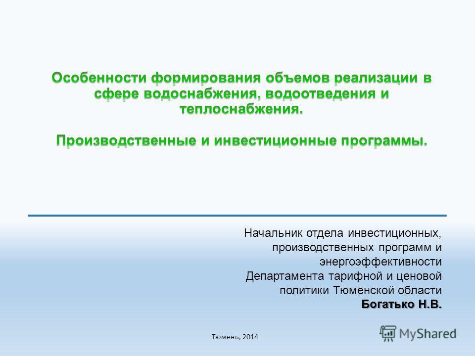 Начальник отдела инвестиционных, производственных программ и энергоэффективности Департамента тарифной и ценовой политики Тюменской области Богатько Н.В. Тюмень, 2014
