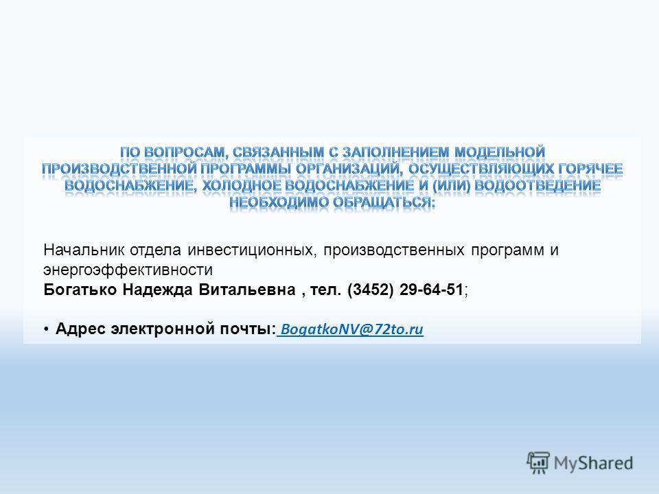 Начальник отдела инвестиционных, производственных программ и энергоэффективности Богатько Надежда Витальевна, тел. (3452) 29-64-51; Адрес электронной почты: BogatkoNV@72to.ru BogatkoNV@72to.ru