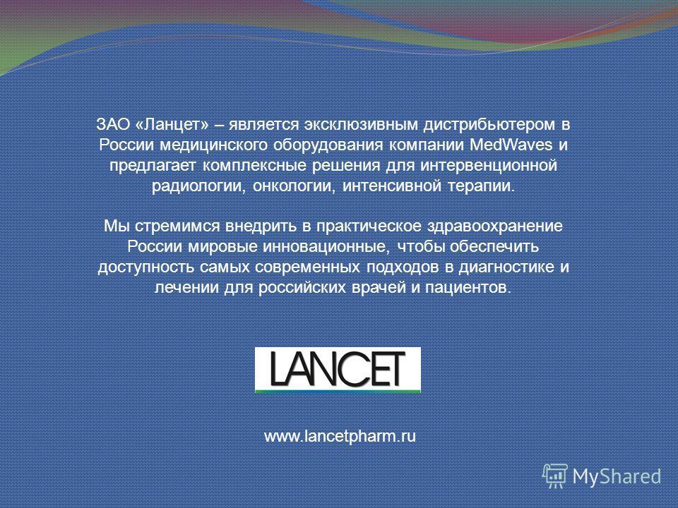 ЗАО «Ланцет» – является эксклюзивным дистрибьютером в России медицинского оборудования компании MedWaves и предлагает комплексные решения для интервенционной радиологии, онкологии, интенсивной терапии. Мы стремимся внедрить в практическое здравоохран