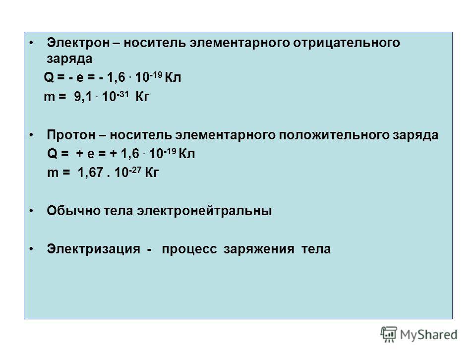 Электрон – носитель элементарного отрицательного заряда Q = - e = - 1,6. 10 -19 Кл m = 9,1. 10 -31 Кг Протон – носитель элементарного положительного заряда Q = + e = + 1,6. 10 -19 Кл m = 1,67. 10 -27 Кг Обычно тела электронейтральны Электризация - пр