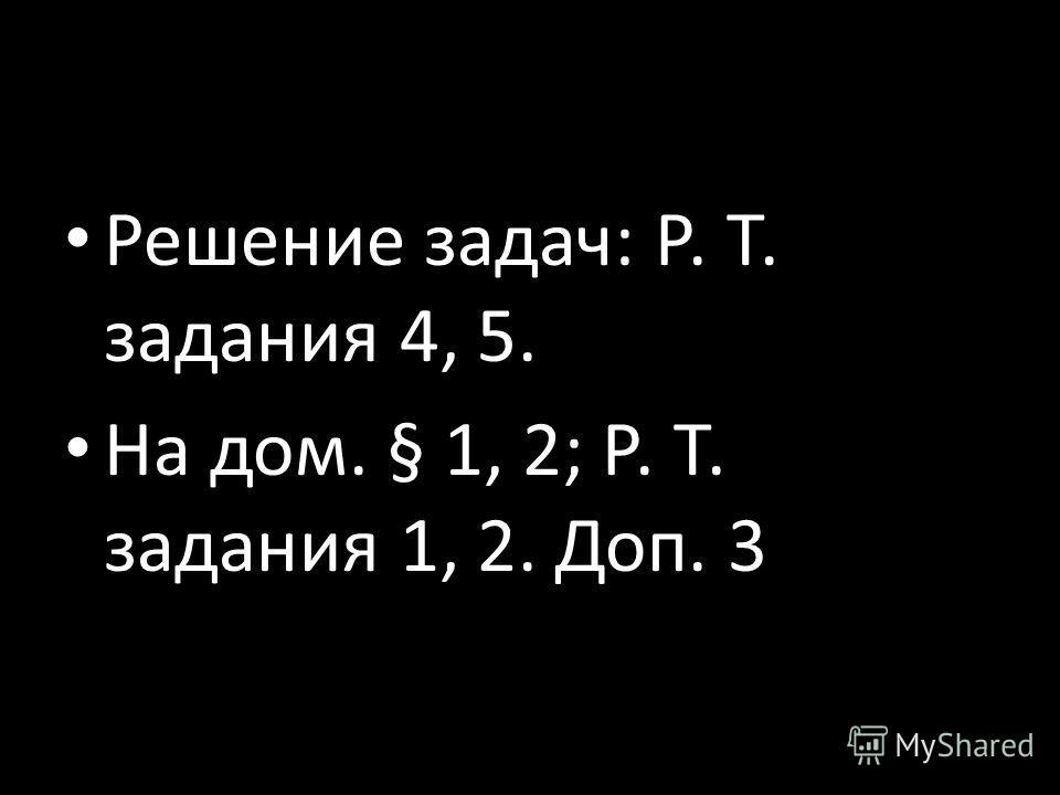Решение задач: Р. Т. задания 4, 5. На дом. § 1, 2; Р. Т. задания 1, 2. Доп. 3