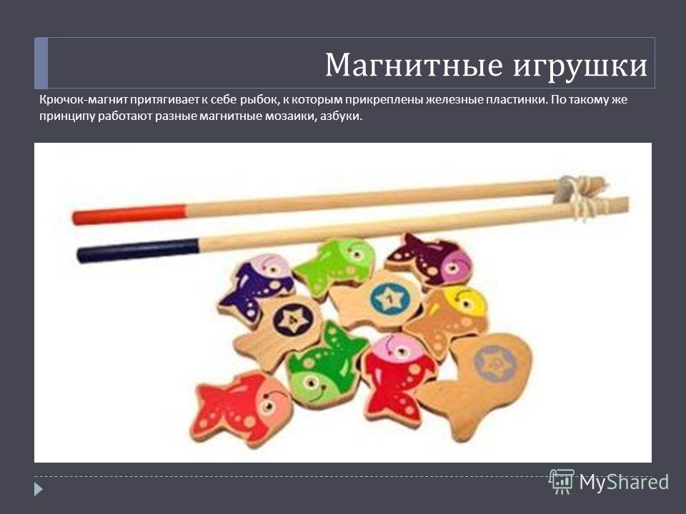 Магнитные игрушки Крючок - магнит притягивает к себе рыбок, к которым прикреплены железные пластинки. По такому же принципу работают разные магнитные мозаики, азбуки.