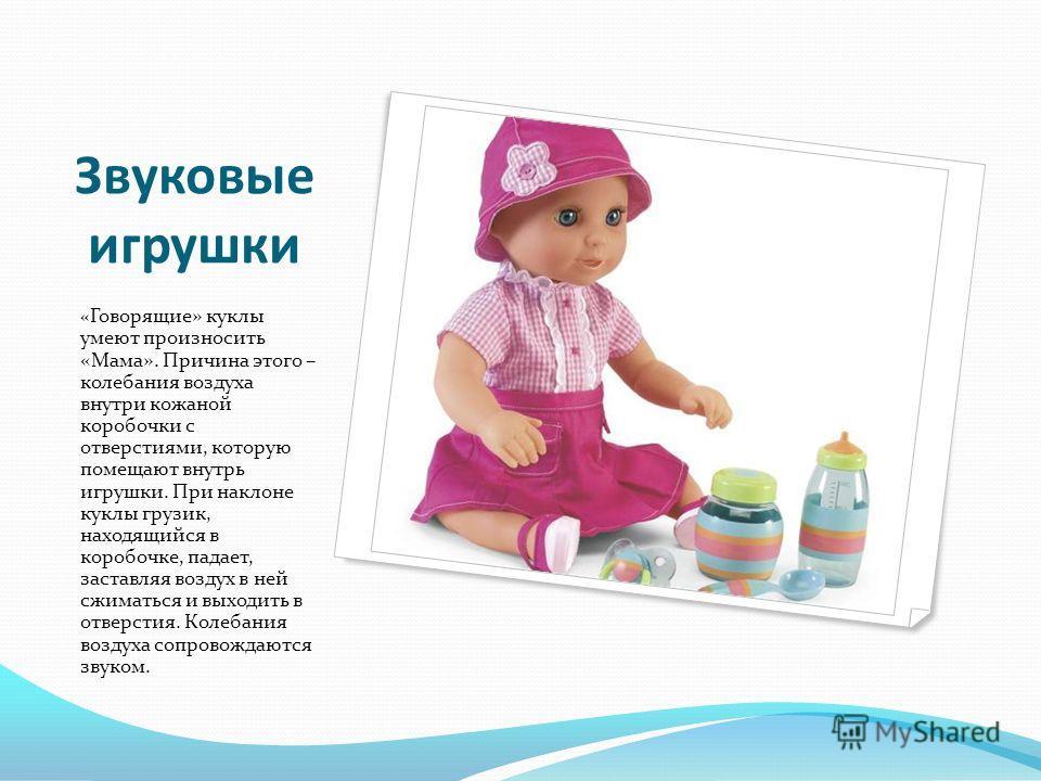 Звуковые игрушки « Говорящие» куклы умеют произносить «Мама». Причина этого – колебания воздуха внутри кожаной коробочки с отверстиями, которую помещают внутрь игрушки. При наклоне куклы грузик, находящийся в коробочке, падает, заставляя воздух в ней