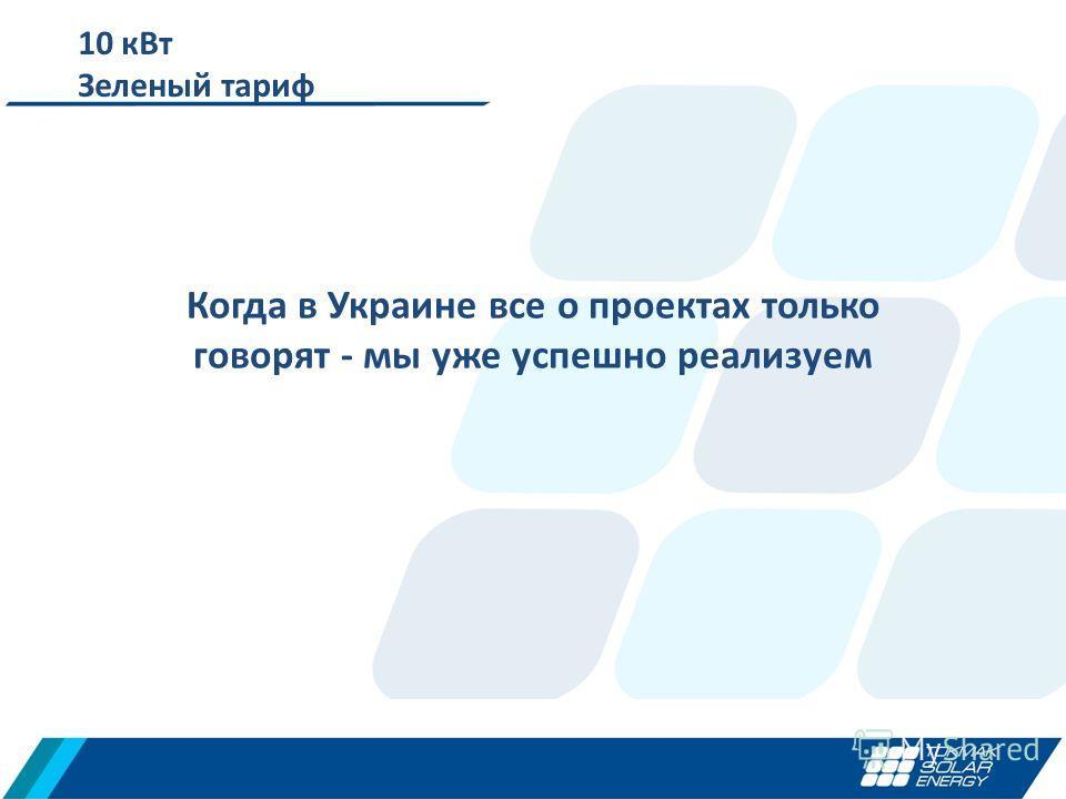 10 к Вт Зеленый тариф Когда в Украине все о проектах только говорят - мы уже успешно реализуем