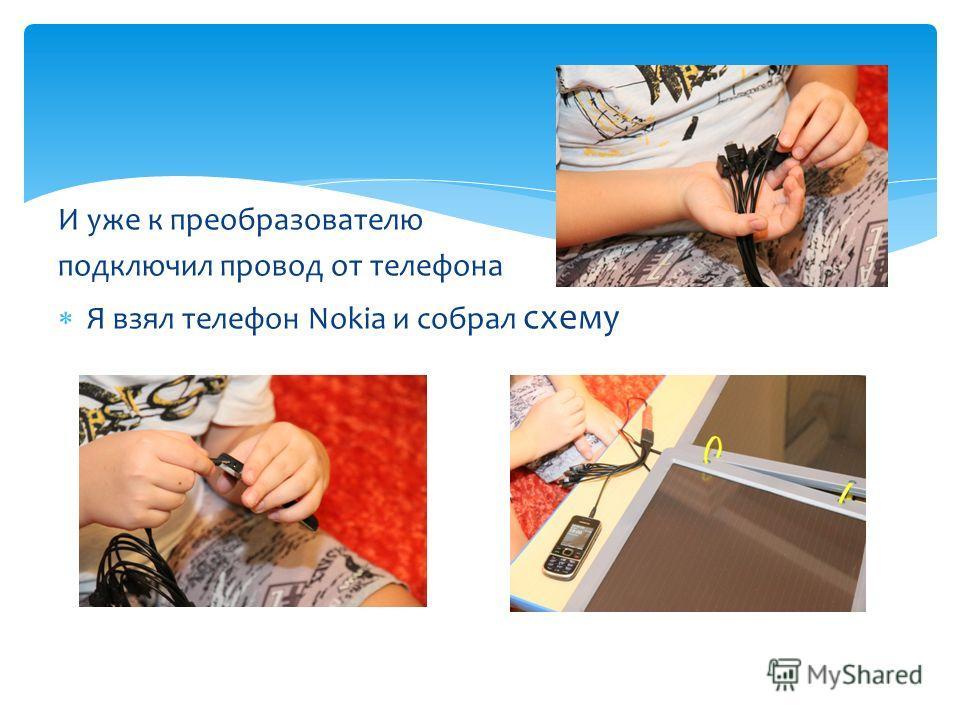 И уже к преобразователю подключил провод от телефона Я взял телефон Nokia и собрал схему