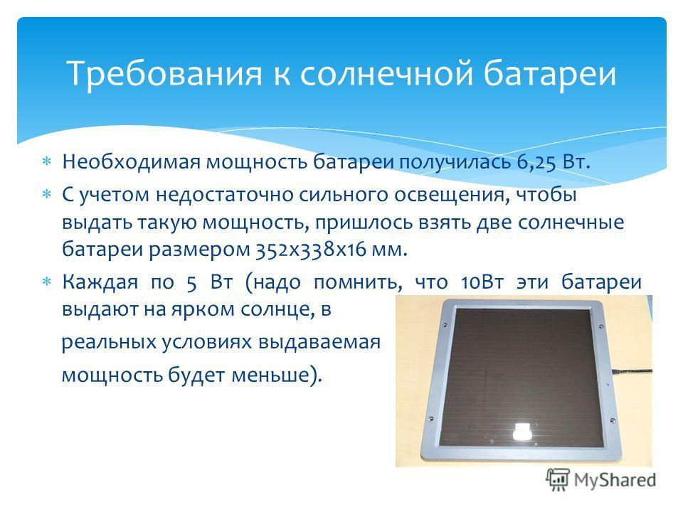 Требования к солнечной батареи Необходимая мощность батареи получилась 6,25 Вт. С учетом недостаточно сильного освещения, чтобы выдать такую мощность, пришлось взять две солнечные батареи размером 352 х 338 х 16 мм. Каждая по 5 Вт (надо помнить, что