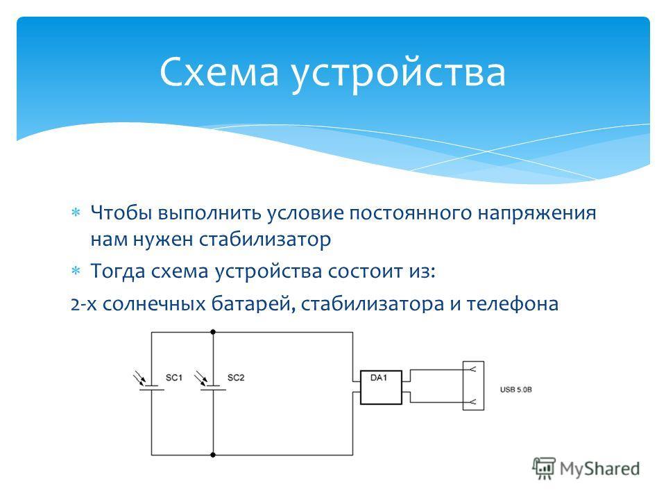 Схема устройства Чтобы выполнить условие постоянного напряжения нам нужен стабилизатор Тогда схема устройства состоит из: 2-х солнечных батарей, стабилизатора и телефона