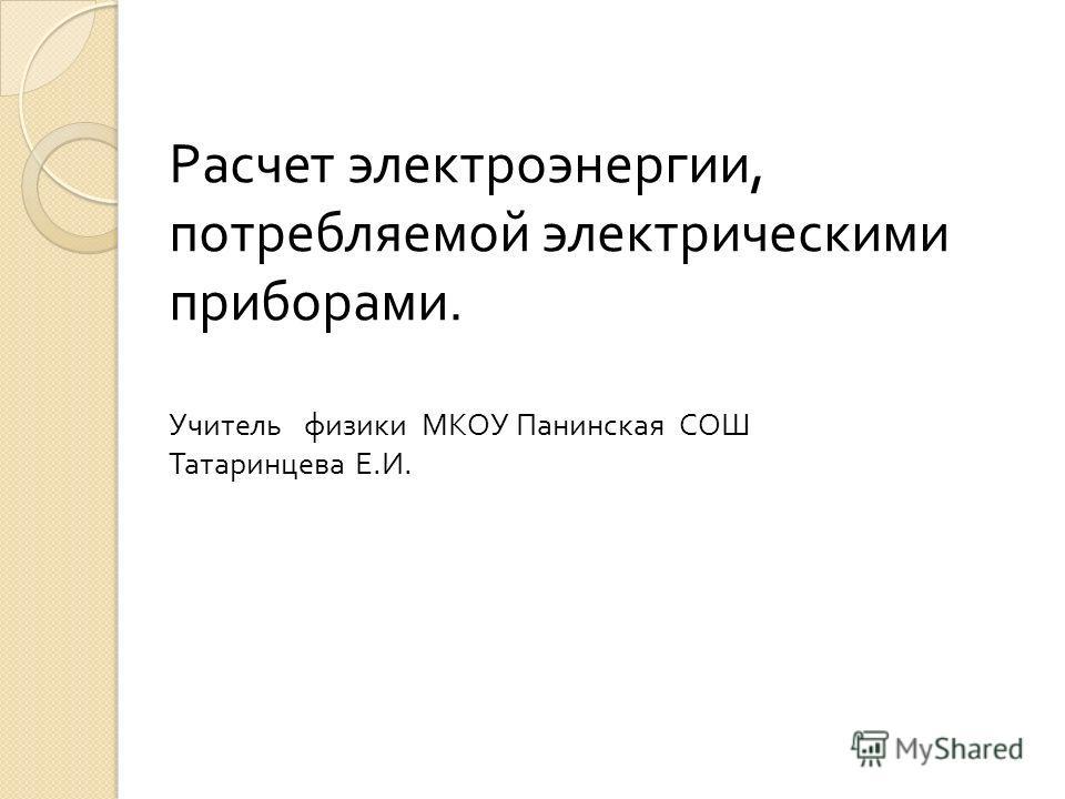 Расчет электроэнергии, потребляемой электрическими приборами. Учитель физики МКОУ Панинская СОШ Татаринцева Е. И.