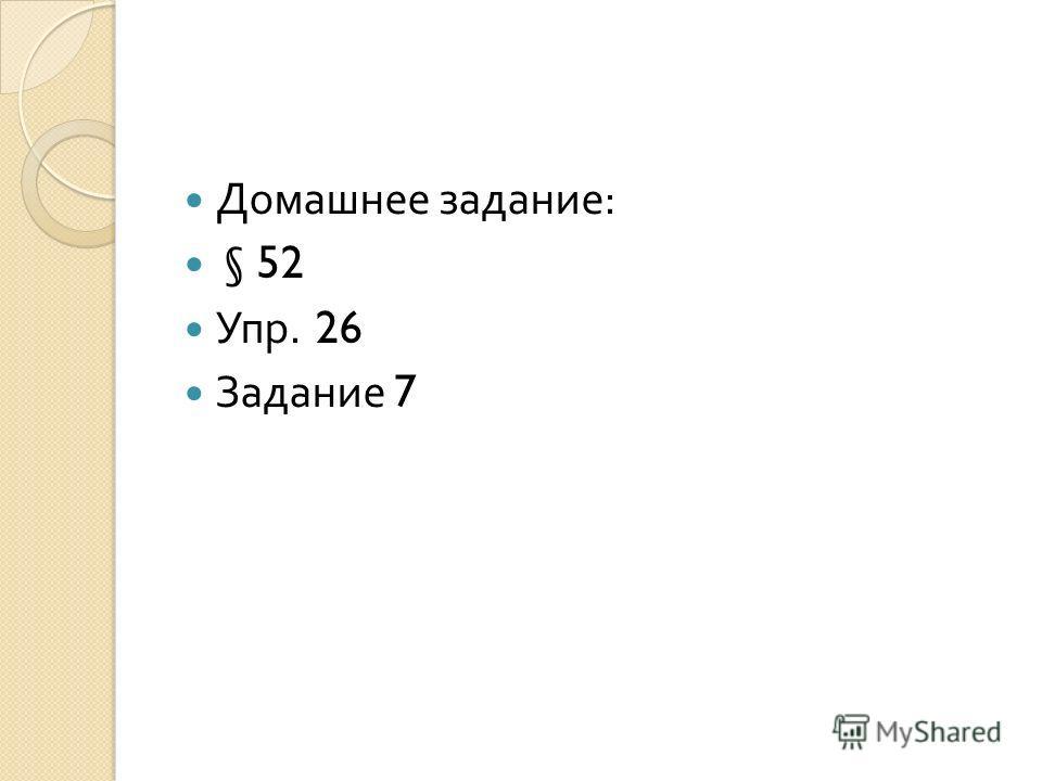 Домашнее задание : § 52 Упр. 26 Задание 7