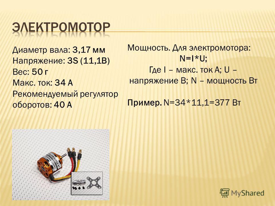 Диаметр вала: 3,17 мм Напряжение: 3S (11,1В) Вес: 50 г Макс. ток: 34 A Рекомендуемый регулятор оборотов: 40 A Мощность. Для электромотора: N=I*U; Где I – макс. ток А; U – напряжение В; N – мощность Вт Пример. N=34*11,1=377 Вт