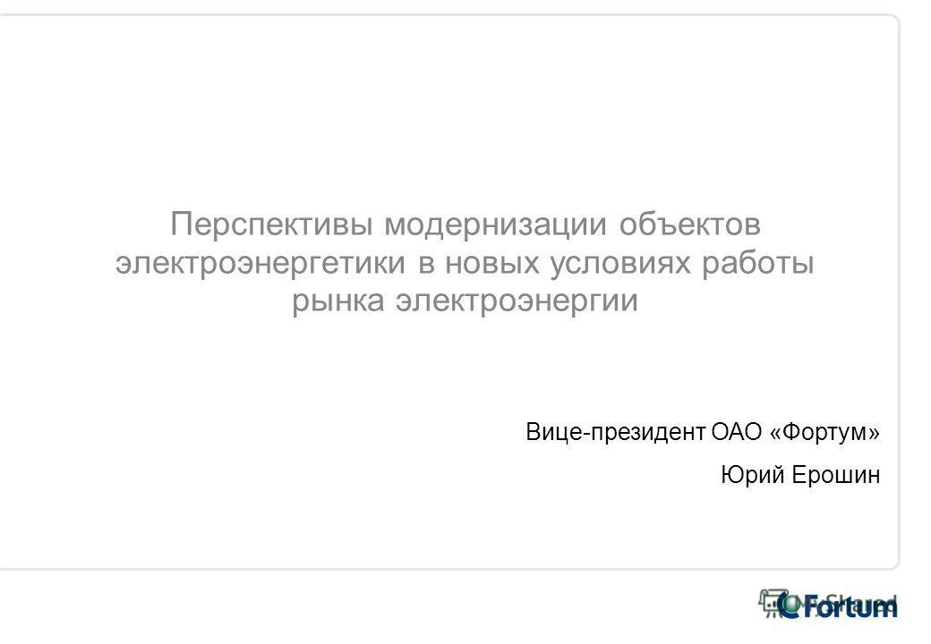 Перспективы модернизации объектов электроэнергетики в новых условиях работы рынка электроэнергии Вице-президент ОАО «Фортум» Юрий Ерошин