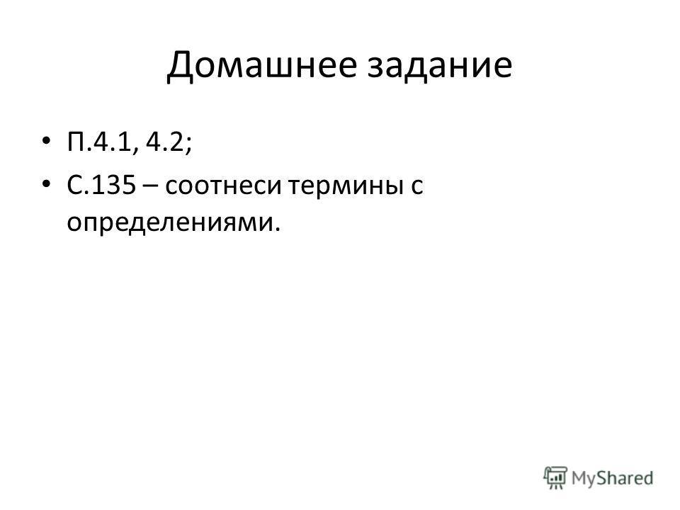 Домашнее задание П.4.1, 4.2; С.135 – соотнеси термины с определениями.