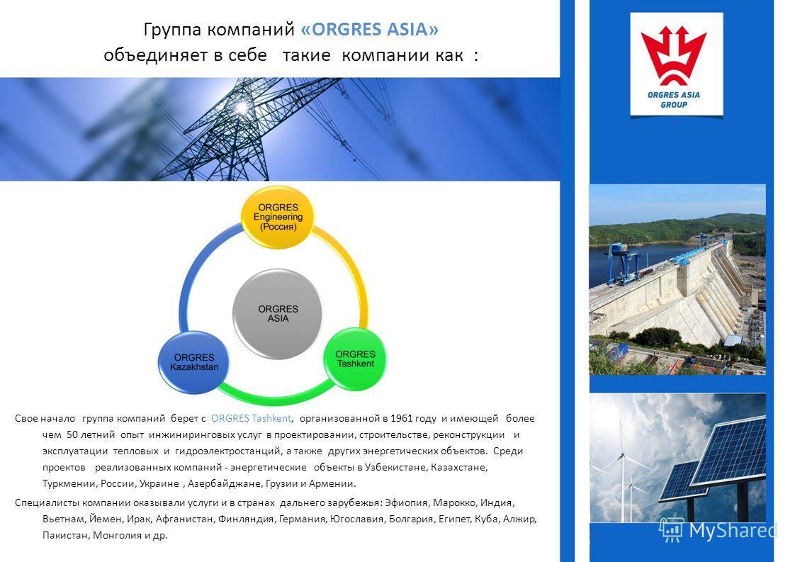 Группа компаний «ORGRES ASIA» объединяет в себе такие компании как : Свое начало группа компаний берет с ORGRES Tashkent, организованной в 1961 году и имеющей более чем 50 летний опыт инжиниринговых услуг в проектировании, строительстве, реконструкци