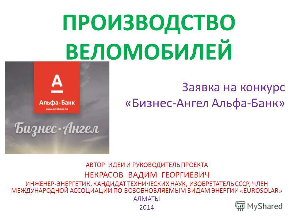 ПРОИЗВОДСТВО ВЕЛОМОБИЛЕЙ Заявка на конкурс «Бизнес-Ангел Альфа-Банк» АВТОР ИДЕИ И РУКОВОДИТЕЛЬ ПРОЕКТА НЕКРАСОВ ВАДИМ ГЕОРГИЕВИЧ ИНЖЕНЕР-ЭНЕРГЕТИК, КАНДИДАТ ТЕХНИЧЕСКИХ НАУК, ИЗОБРЕТАТЕЛЬ СССР, ЧЛЕН МЕЖДУНАРОДНОЙ АССОЦИАЦИИ ПО ВОЗОБНОВЛЯЕМЫМ ВИДАМ ЭН