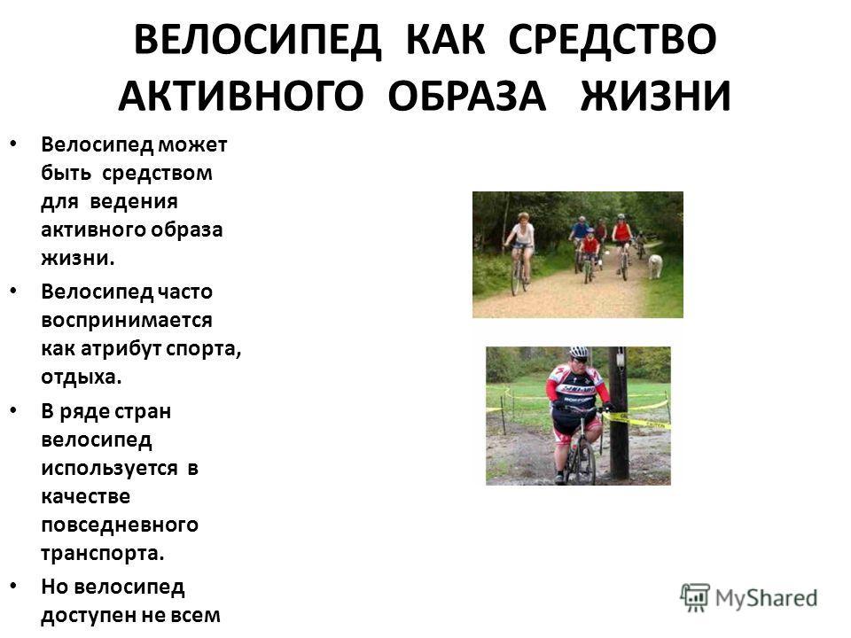 ВЕЛОСИПЕД КАК СРЕДСТВО АКТИВНОГО ОБРАЗА ЖИЗНИ Велосипед может быть средством для ведения активного образа жизни. Велосипед часто воспринимается как атрибут спорта, отдыха. В ряде стран велосипед используется в качестве повседневного транспорта. Но ве