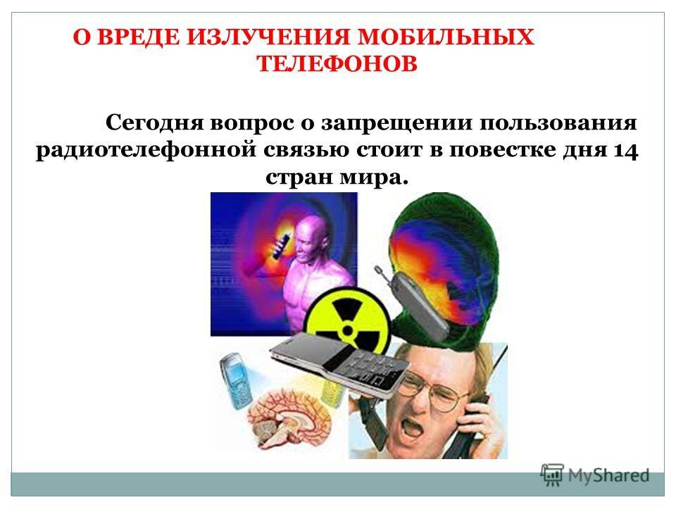 О ВРЕДЕ ИЗЛУЧЕНИЯ МОБИЛЬНЫХ ТЕЛЕФОНОВ Сегодня вопрос о запрещении пользования радиотелефонной связью стоит в повестке дня 14 стран мира.