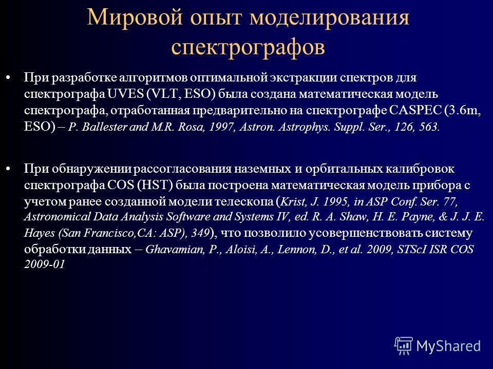 Мировой опыт моделирования спектрографов При разработке алгоритмов оптимальной экстракции спектров для спектрографа UVES (VLT, ESO) была создана математическая модель спектрографа, отработанная предварительно на спектрографе CASPEC (3.6m, ESO) – P. B