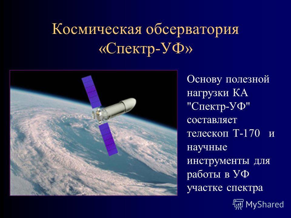 Космическая обсерватория «Спектр-УФ» Основу полезной нагрузки КА Спектр-УФ составляет телескоп Т-170 и научные инструменты для работы в УФ участке спектра