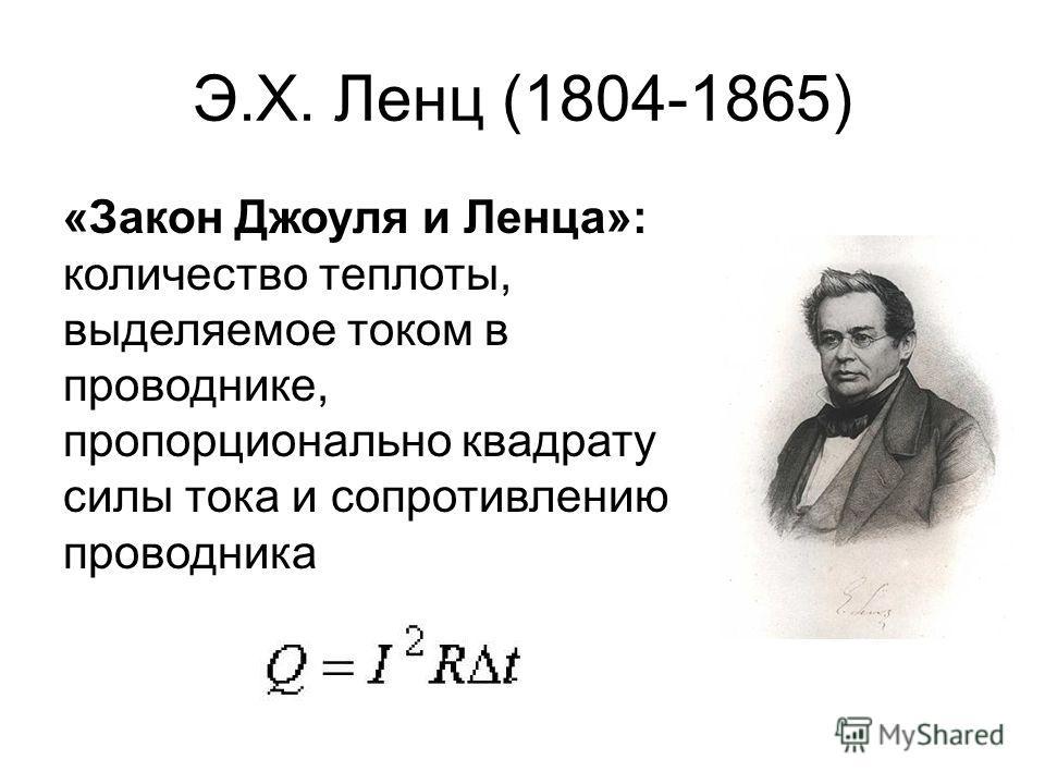 Э.Х. Ленц (1804-1865) «Закон Джоуля и Ленца»: количество теплоты, выделяемое током в проводнике, пропорционально квадрату силы тока и сопротивлению проводника
