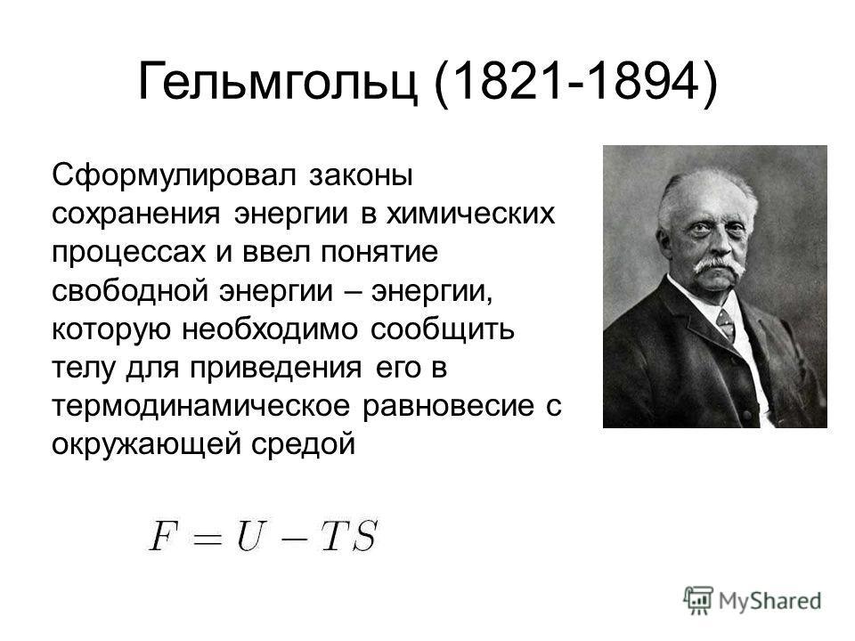 Гельмгольц (1821-1894) Сформулировал законы сохранения энергии в химических процессах и ввел понятие свободной энергии – энергии, которую необходимо сообщить телу для приведения его в термодинамическое равновесие с окружающей средой