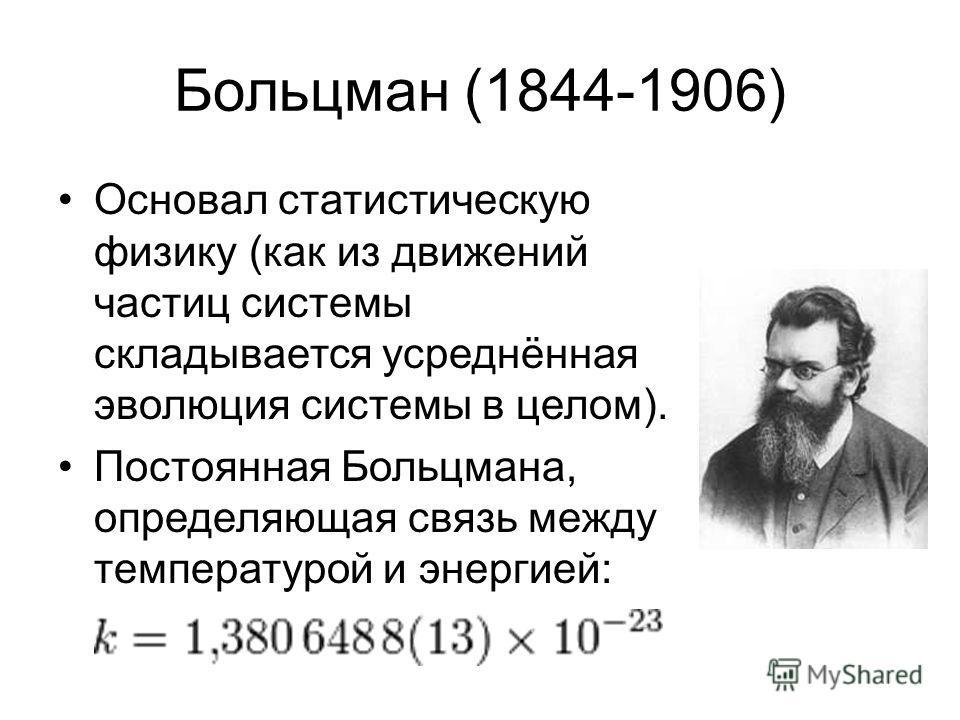 Больцман (1844-1906) Основал статистическую физику (как из движений частиц системы складывается усреднённая эволюция системы в целом). Постоянная Больцмана, определяющая связь между температурой и энергией: