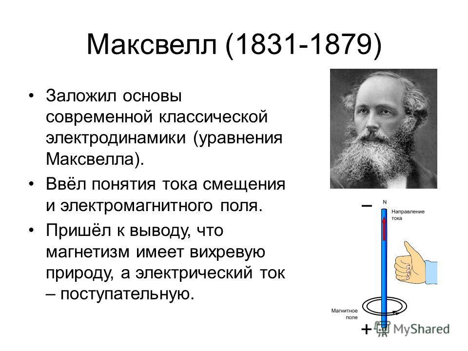 Максвелл (1831-1879) Заложил основы современной классической электродинамики (уравнения Максвелла). Ввёл понятия тока смещения и электромагнитного поля. Пришёл к выводу, что магнетизм имеет вихревую природу, а электрический ток – поступательную.