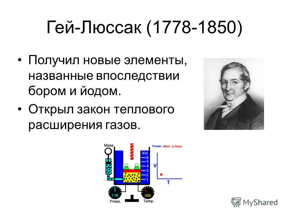 Гей-Люссак (1778-1850) Получил новые элементы, названные впоследствии бором и йодом. Открыл закон теплового расширения газов.