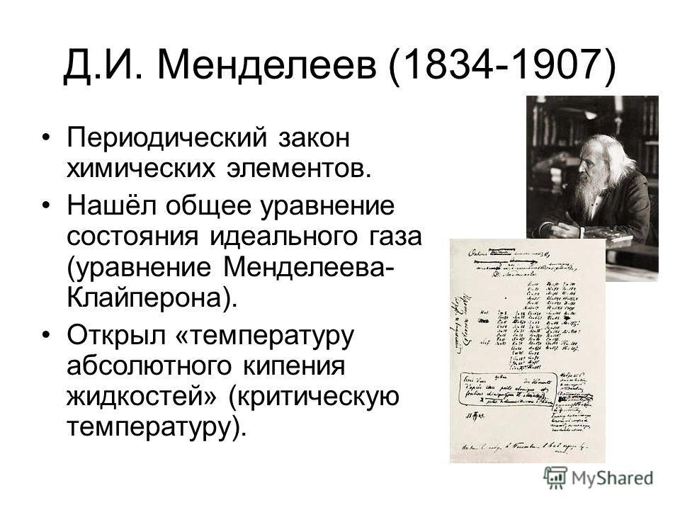 Д.И. Менделеев (1834-1907) Периодический закон химических элементов. Нашёл общее уравнение состояния идеального газа (уравнение Менделеева- Клайперона). Открыл «температуру абсолютного кипения жидкостей» (критическую температуру).