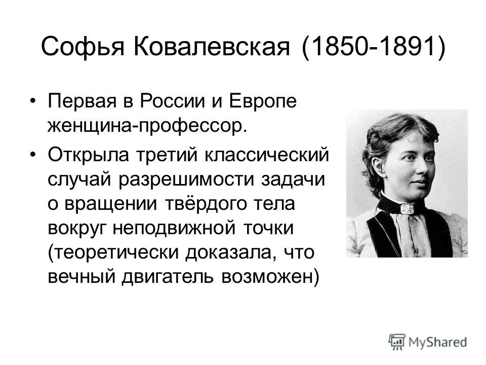 Софья Ковалевская (1850-1891) Первая в России и Европе женщина-профессор. Открыла третий классический случай разрешимости задачи о вращении твёрдого тела вокруг неподвижной точки (теоретически доказала, что вечный двигатель возможен)