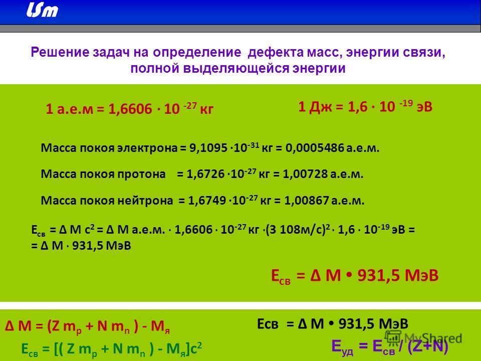 Решение задач на определение дефекта масс, энергии связи, полной выделяющейся энергии 1 а.е.м = 1,6606 · 10 -27 кг 1 Дж = 1,6 · 10 -19 эВ Масса покоя электрона = 9,1095 ·10 -31 кг = 0,0005486 а.е.м. Масса покоя протона = 1,6726 ·10 -27 кг = 1,00728 а