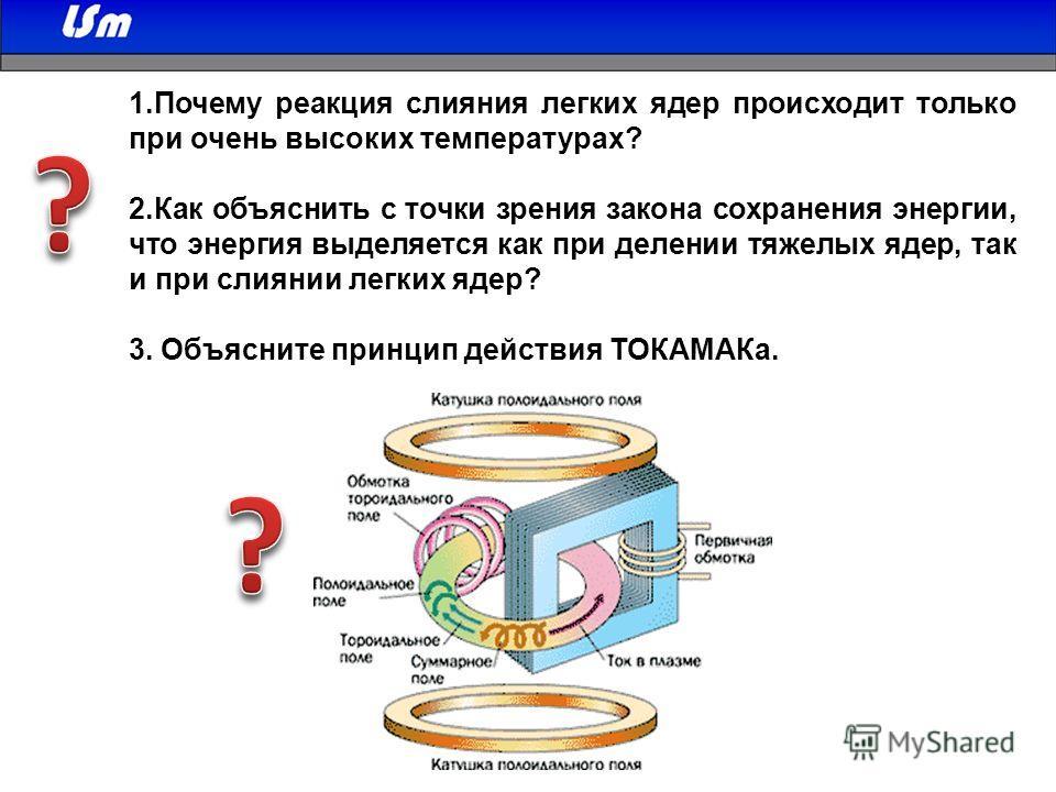 1. Почему реакция слияния легких ядер происходит только при очень высоких температурах? 2. Как объяснить с точки зрения закона сохранения энергии, что энергия выделяется как при делении тяжелых ядер, так и при слиянии легких ядер? 3. Объясните принци