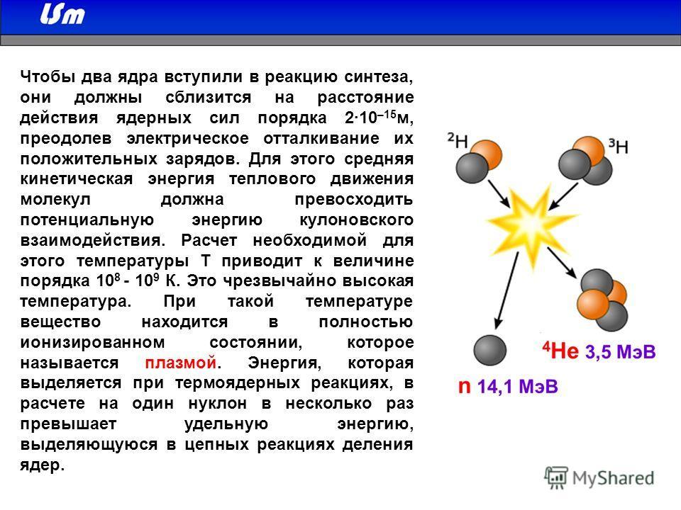 Чтобы два ядра вступили в реакцию синтеза, они должны сблизится на расстояние действия ядерных сил порядка 2·10 –15 м, преодолев электрическое отталкивание их положительных зарядов. Для этого средняя кинетическая энергия теплового движения молекул до