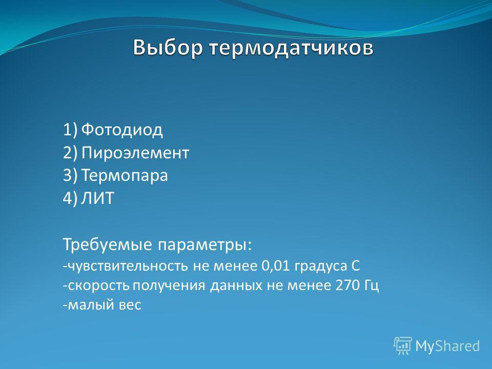 1)Фотодиод 2)Пироэлемент 3)Термопара 4)ЛИТ Требуемые параметры: -чувствительность не менее 0,01 градуса С -скорость получения данных не менее 270 Гц -малый вес