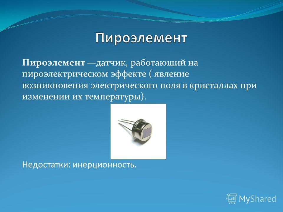 Пироэлемент датчик, работающий на пироэлектрическом эффекте ( явление возникновения электрического поля в кристаллах при изменении их температуры). Недостатки: инерционность.