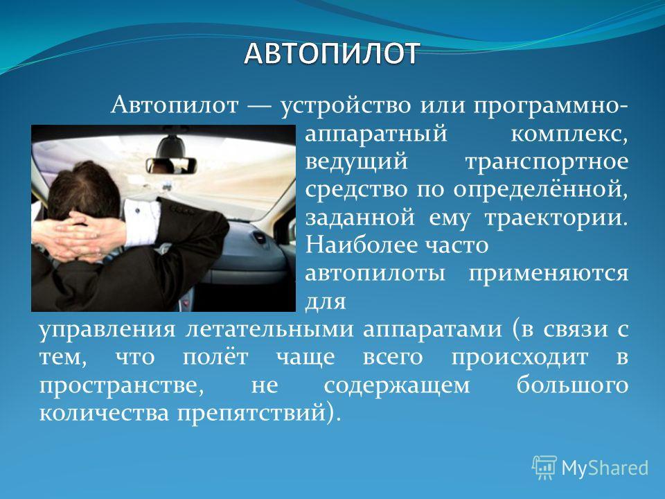 Автопилот устройство или программно- аппаратный комплекс, ведущий транспортное средство по определённой, заданной ему траектории. Наиболее часто автопилоты применяются для управления летательными аппаратами (в связи с тем, что полёт чаще всего происх