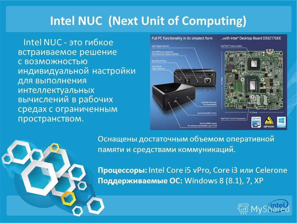 Intel NUC (Next Unit of Computing) Intel NUC - это гибкое встраиваемое решение с возможностью индивидуальной настройки для выполнения интеллектуальных вычислений в рабочих средах с ограниченным пространством. Оснащены достаточным объемом оперативной