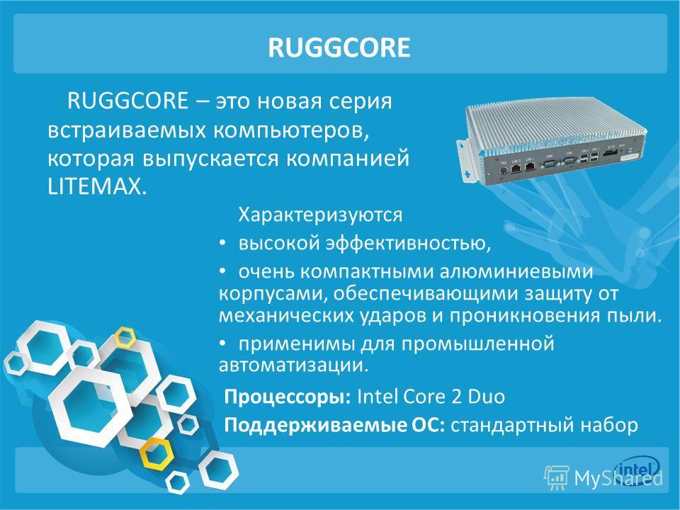 RUGGCORE RUGGCORE – это новая серия встраиваемых компьютеров, которая выпускается компанией LITEMAX. Характеризуются высокой эффективностью, очень компактными алюминиевыми корпусами, обеспечивающими защиту от механических ударов и проникновения пыли.