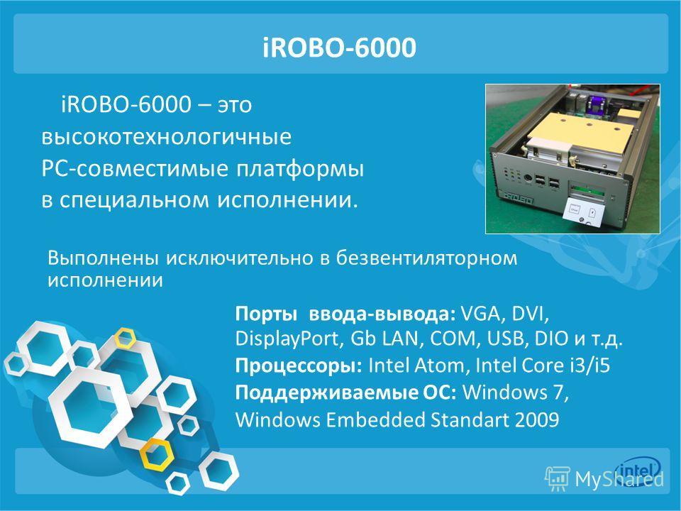 iROBO-6000 iROBO-6000 – это высокотехнологичные PC-совместимые платформы в специальном исполнении. Порты ввода-вывода: VGA, DVI, DisplayPort, Gb LAN, COM, USB, DIO и т.д. Процессоры: Intel Atom, Intel Core i3/i5 Поддерживаемые ОС: Windows 7, Windows