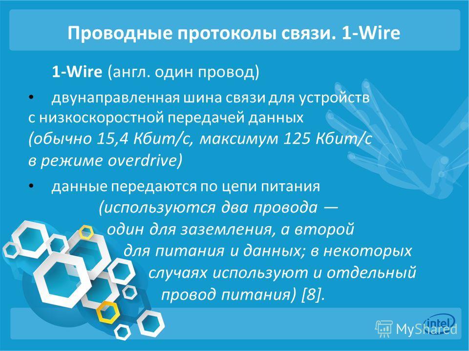 Проводные протоколы связи. 1-Wire 1-Wire (англ. один провод) двунаправленная шина связи для устройств с низкоскоростной передачей данных (обычно 15,4 Кбит/с, максимум 125 Кбит/с в режиме overdrive) данные передаются по цепи питания (используются два