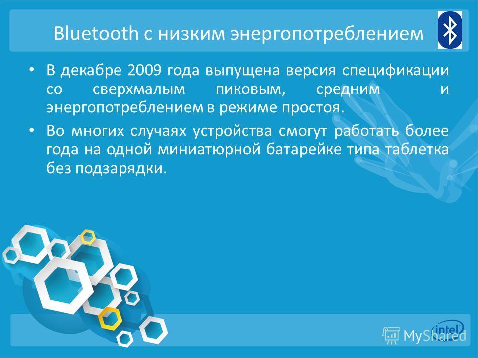 Bluetooth с низким энергопотреблением В декабре 2009 года выпущена версия спецификации со сверхмалым пиковым, средним и энергопотреблением в режиме простоя. Во многих случаях устройства смогут работать более года на одной миниатюрной батарейке типа т