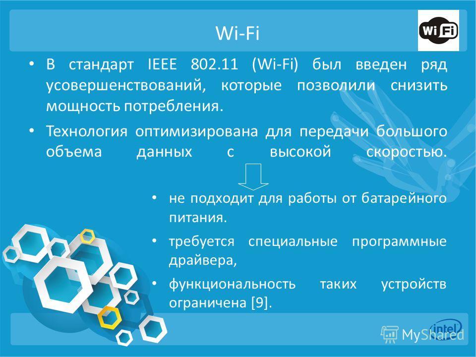 Wi-Fi В стандарт IEEE 802.11 (Wi-Fi) был введен ряд усовершенствований, которые позволили снизить мощность потребления. Технология оптимизирована для передачи большого объема данных с высокой скоростью. не подходит для работы от батарейного питания.