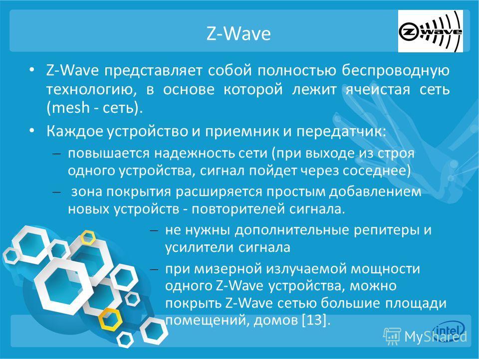 Z-Wave Z-Wave представляет собой полностью беспроводную технологию, в основе которой лежит ячеистая сеть (mesh - сеть). Каждое устройство и приемник и передатчик: – повышается надежность сети (при выходе из строя одного устройства, сигнал пойдет чере