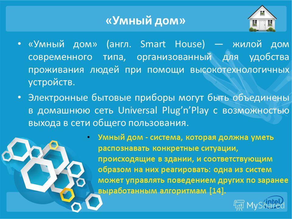 «Умный дом» «Умный дом» (англ. Smart House) жилой дом современного типа, организованный для удобства проживания людей при помощи высокотехнологичных устройств. Электронные бытовые приборы могут быть объединены в домашнюю сеть Universal PlugnPlay с во