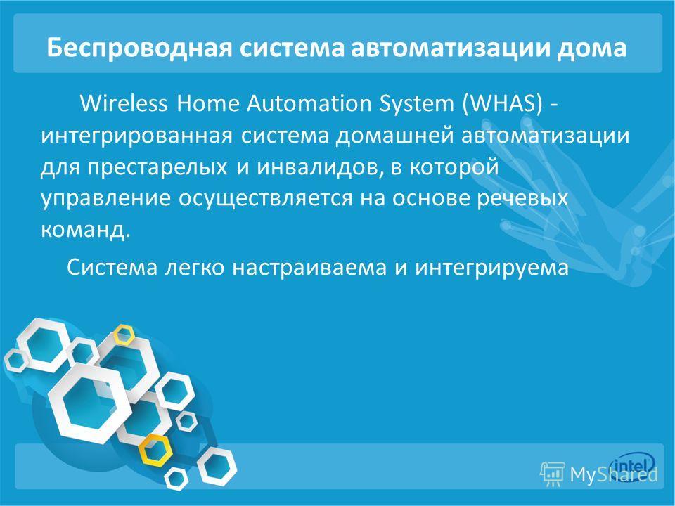 Беспроводная система автоматизации дома Wireless Home Automation System (WHAS) - интегрированная система домашней автоматизации для престарелых и инвалидов, в которой управление осуществляется на основе речевых команд. Система легко настраиваема и ин