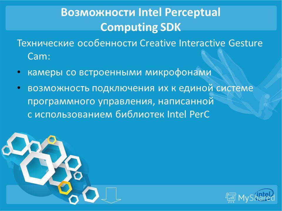 Возможности Intel Perceptual Computing SDK Технические особенности Creative Interactive Gesture Cam: камеры со встроенными микрофонами возможность подключения их к единой системе программного управления, написанной с использованием библиотек Intel Pe