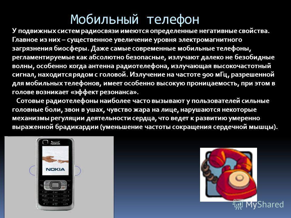 Мобильный телефон У подвижных систем радиосвязи имеются определенные негативные свойства. Главное из них – существенное увеличение уровня электромагнитного загрязнения биосферы. Даже самые современные мобильные телефоны, регламентируемые как абсолютн