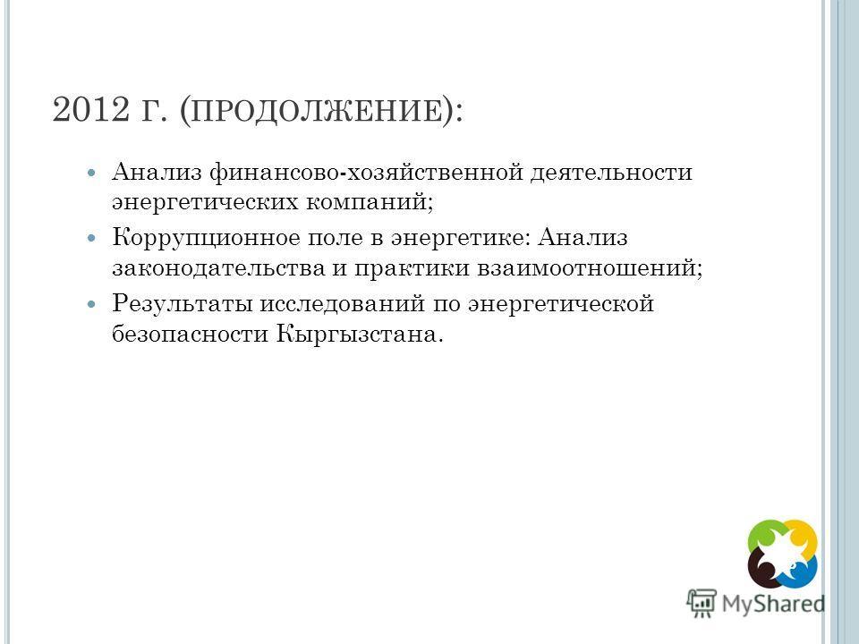 2012 Г. ( ПРОДОЛЖЕНИЕ ): Анализ финансово-хозяйственной деятельности энергетических компаний; Коррупционное поле в энергетике: Анализ законодательства и практики взаимоотношений; Результаты исследований по энергетической безопасности Кыргызстана. 8