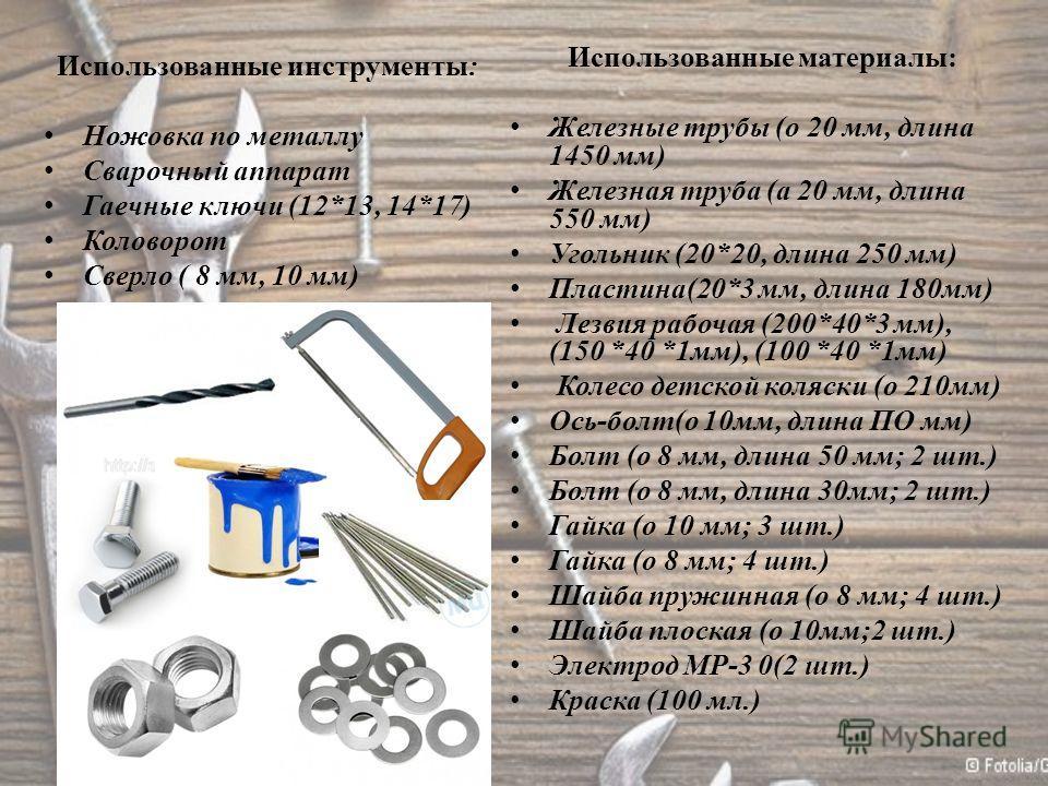 Использованные инструменты: Ножовка по металлу Сварочный аппарат Гаечные ключи (12*13, 14*17) Коловорот Сверло ( 8 мм, 10 мм) Использованные материалы: Железные трубы (о 20 мм, длина 1450 мм) Железная труба (а 20 мм, длина 550 мм) Угольник (20*20, дл