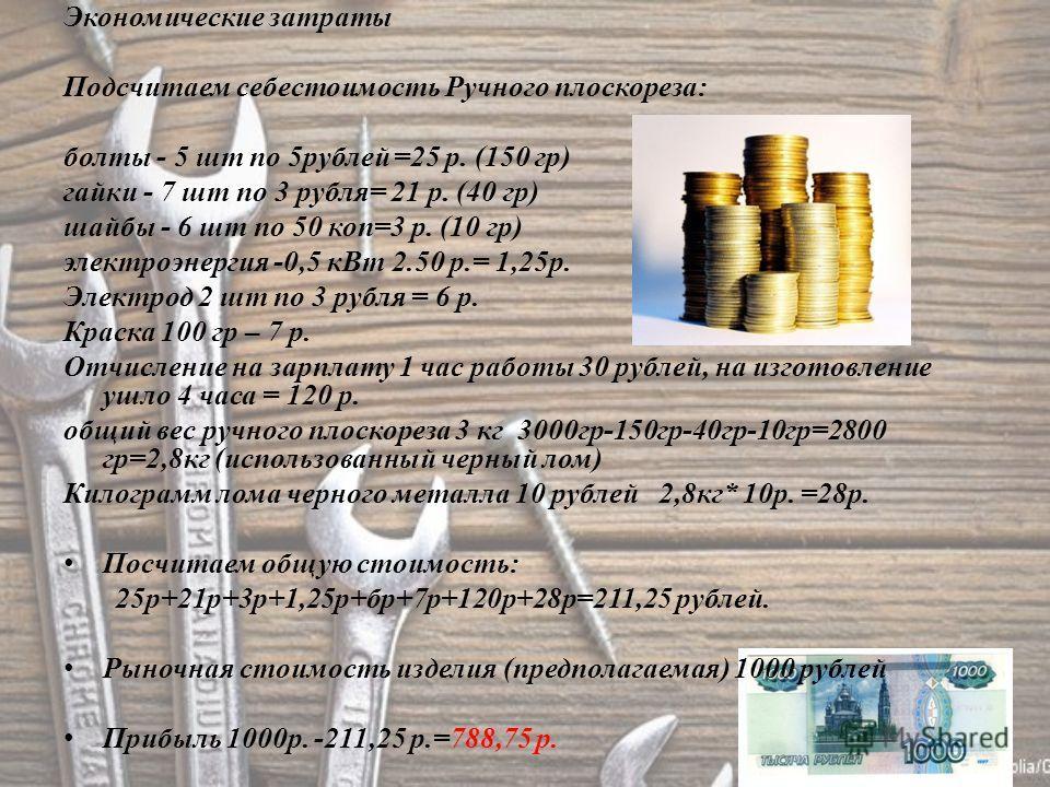 Экономические затраты Подсчитаем себестоимость Ручного плоскореза: болты - 5 шт по 5 рублей =25 р. (150 гр) гайки - 7 шт по 3 рубля= 21 р. (40 гр) шайбы - 6 шт по 50 коп=3 р. (10 гр) электроэнергия -0,5 к Вт 2.50 р.= 1,25 р. Электрод 2 шт по 3 рубля